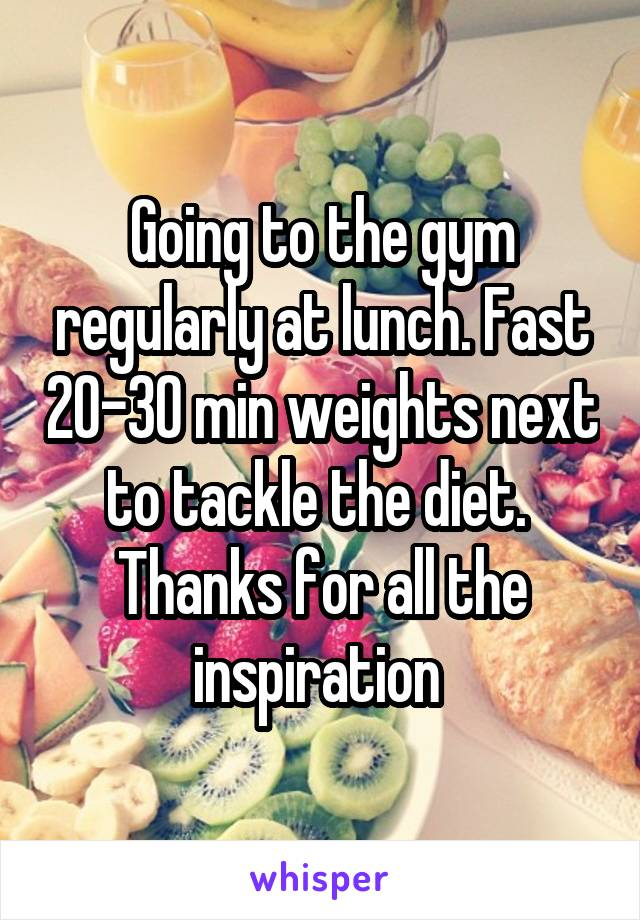 Going to the gym regularly at lunch. Fast 20-30 min weights next to tackle the diet.  Thanks for all the inspiration