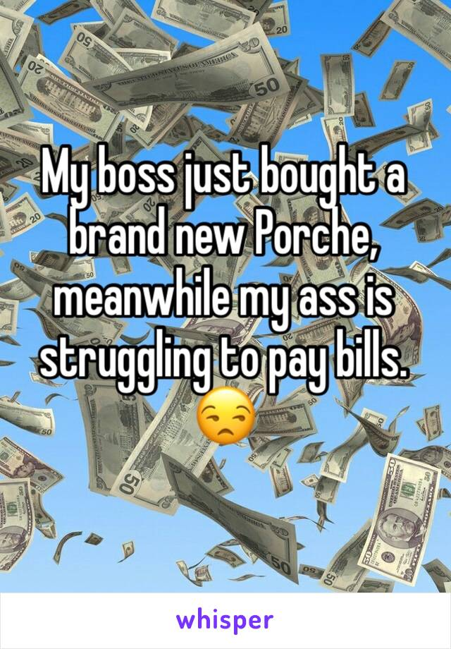 My boss just bought a brand new Porche, meanwhile my ass is struggling to pay bills. 😒