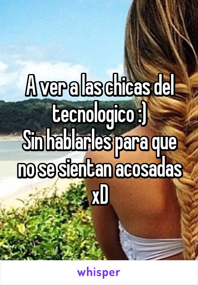 A ver a las chicas del tecnologico :) Sin hablarles para que no se sientan acosadas xD