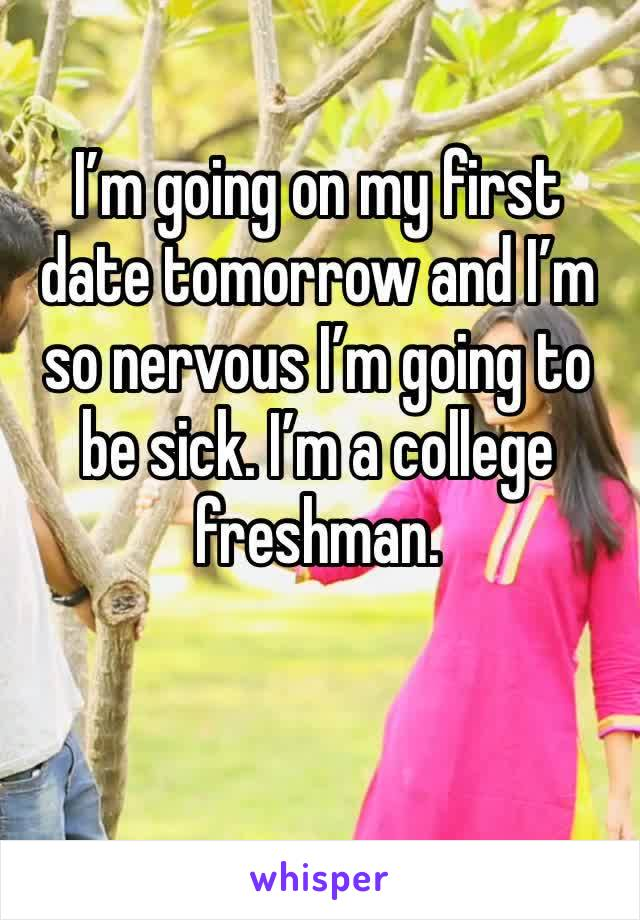 I'm going on my first date tomorrow and I'm so nervous I'm going to be sick. I'm a college freshman.