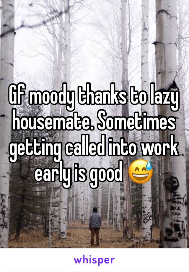 Gf moody thanks to lazy housemate. Sometimes getting called into work early is good 😅