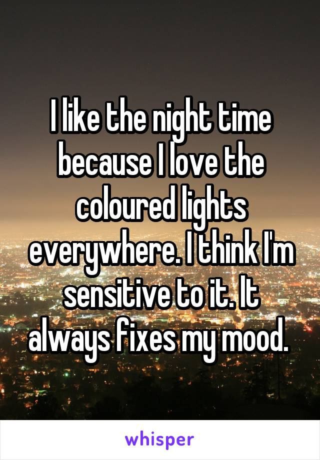 I like the night time because I love the coloured lights everywhere. I think I'm sensitive to it. It always fixes my mood.
