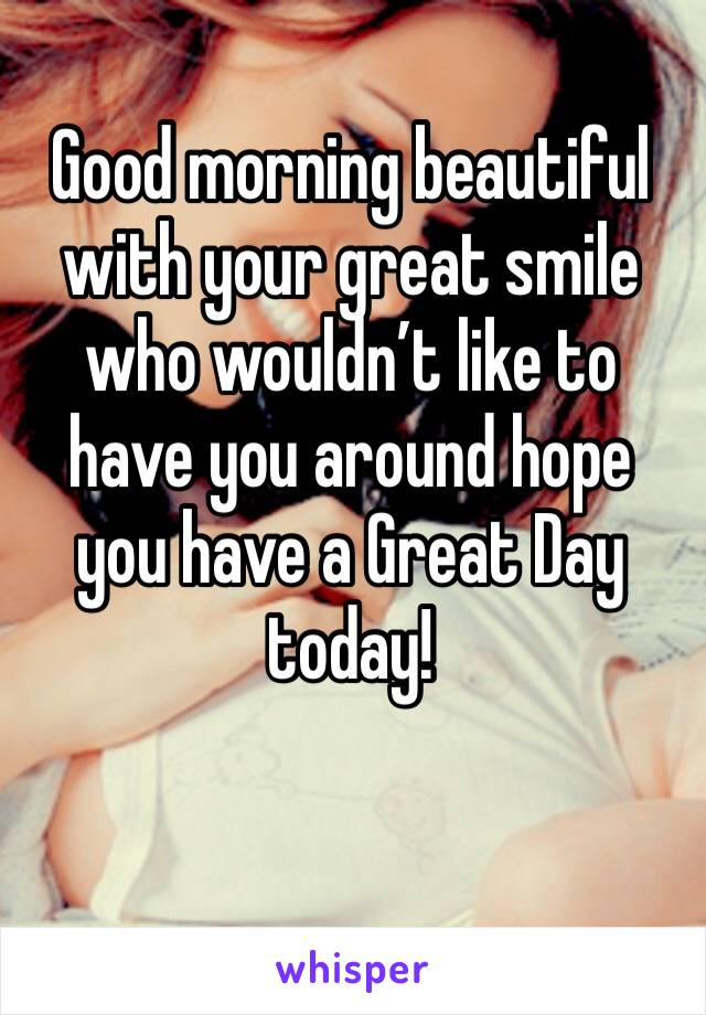Good morning beautiful with your great smile who wouldn't like to have you around hope you have a Great Day today!