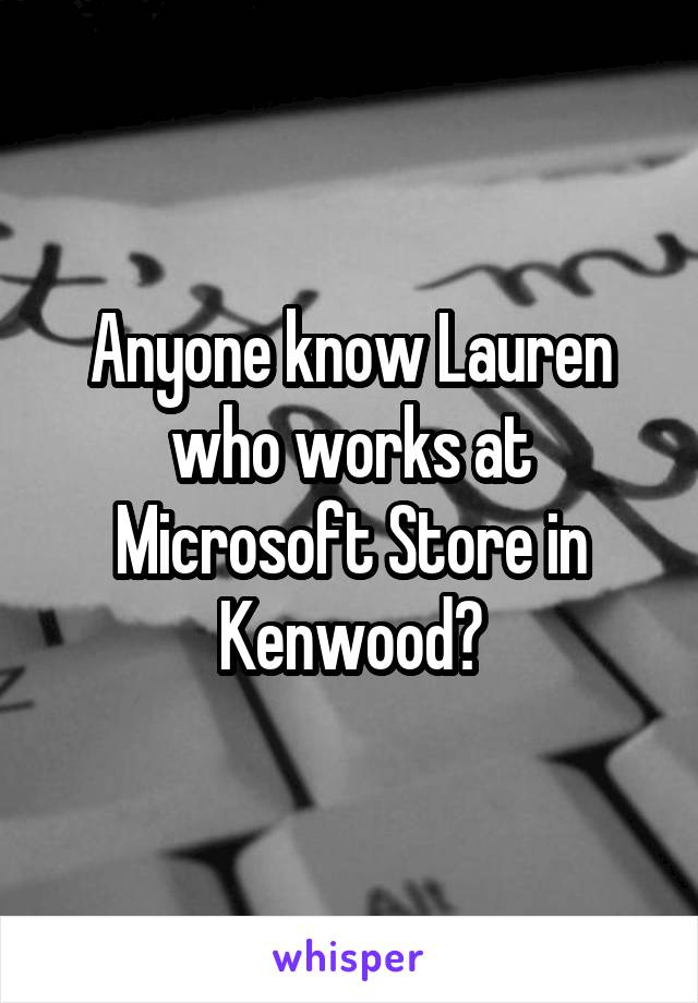 Anyone know Lauren who works at Microsoft Store in Kenwood?