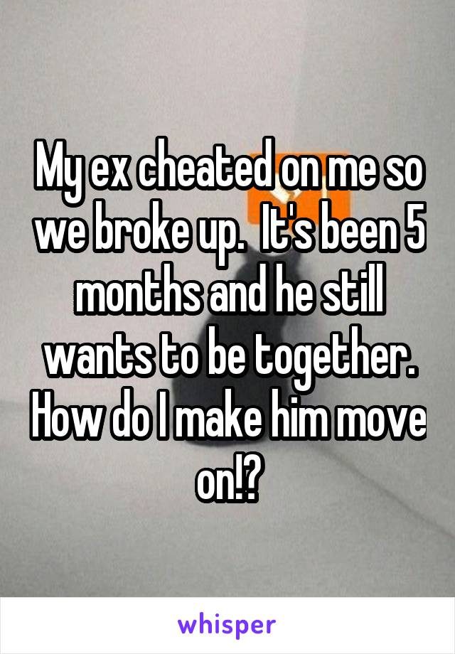 My ex cheated on me so we broke up.  It's been 5 months and he still wants to be together. How do I make him move on!?
