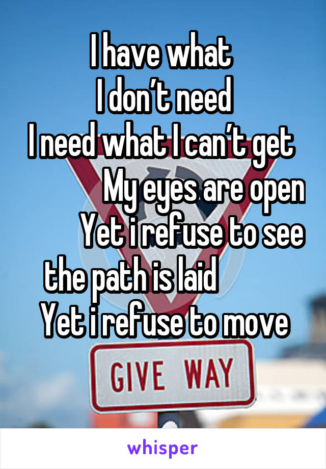 I have what  I don't need I need what I can't get               My eyes are open          Yet i refuse to see the path is laid            Yet i refuse to move
