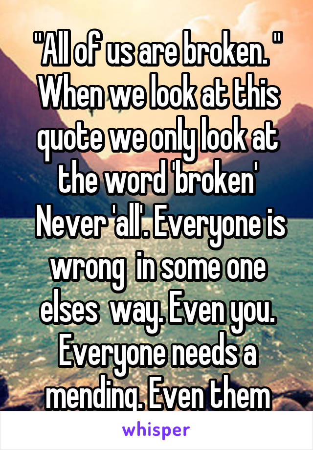 """""""All of us are broken. """" When we look at this quote we only look at the word 'broken'  Never 'all'. Everyone is wrong  in some one elses  way. Even you. Everyone needs a mending. Even them"""