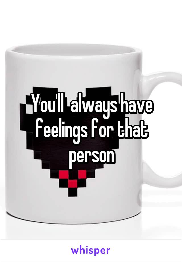 You'll  always have feelings for that person