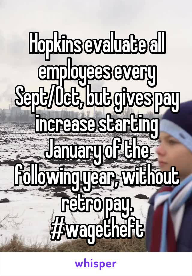 Hopkins evaluate all employees every Sept/Oct, but gives pay increase starting January of the following year, without retro pay. #wagetheft