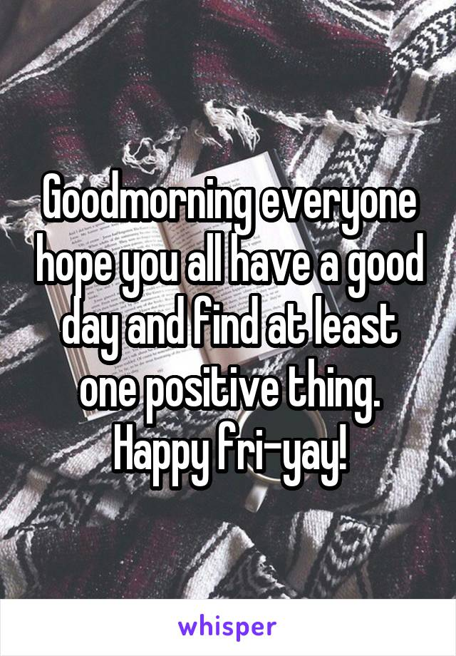 Goodmorning everyone hope you all have a good day and find at least one positive thing. Happy fri-yay!