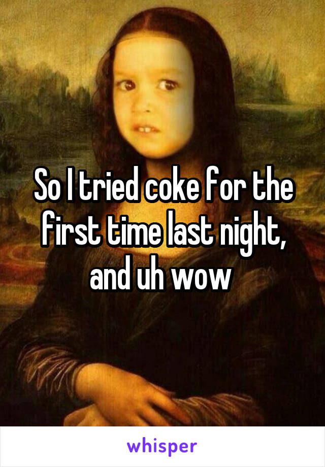 So I tried coke for the first time last night, and uh wow