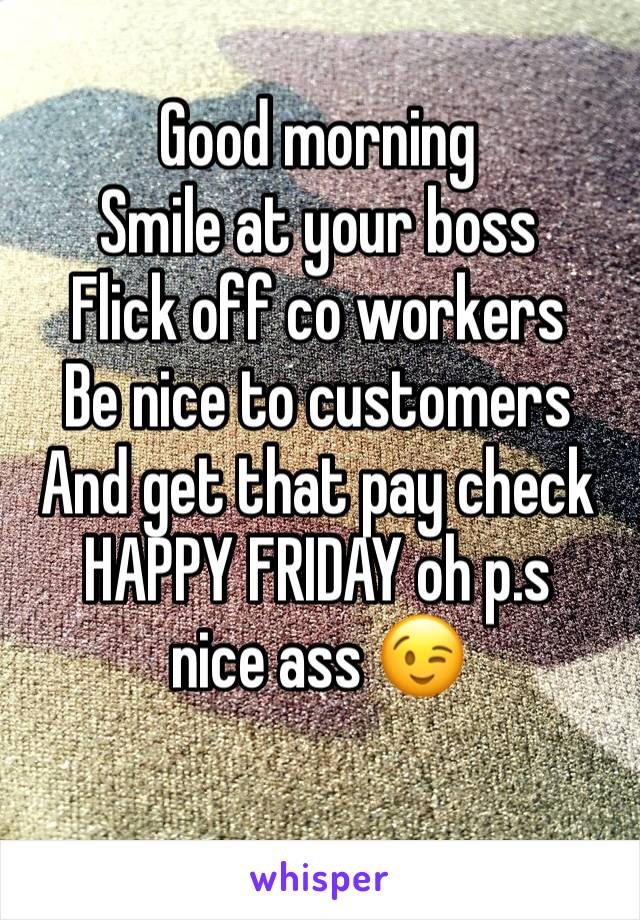 Good morning  Smile at your boss  Flick off co workers  Be nice to customers  And get that pay check  HAPPY FRIDAY oh p.s nice ass 😉