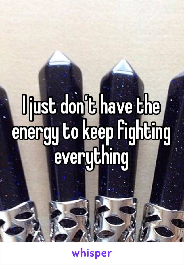 I just don't have the energy to keep fighting everything