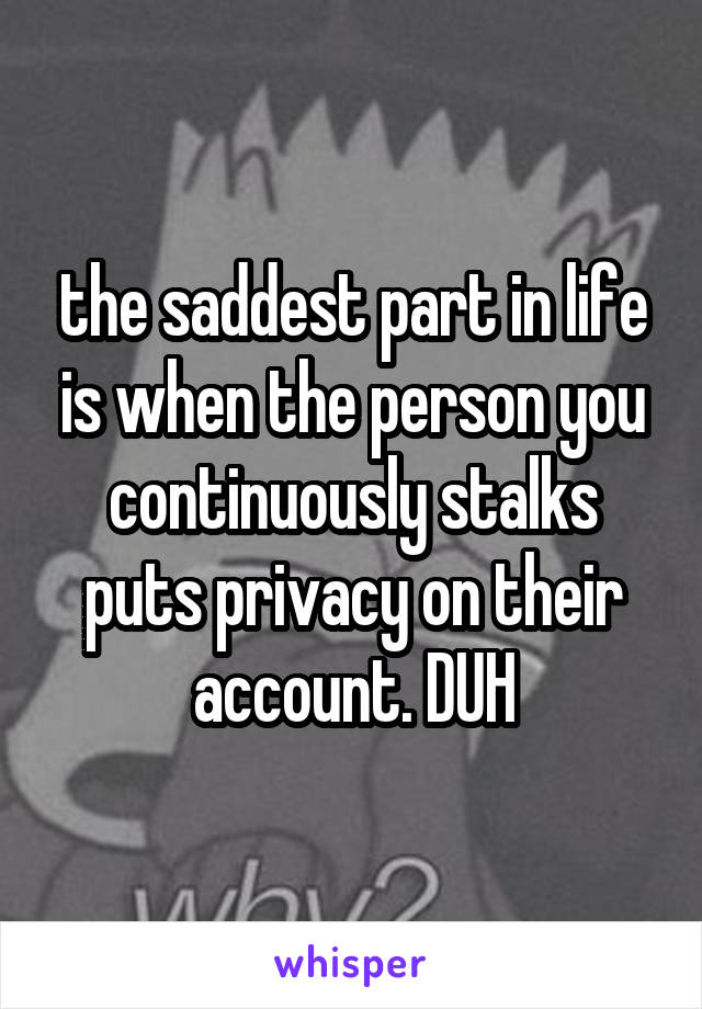 the saddest part in life is when the person you continuously stalks puts privacy on their account. DUH