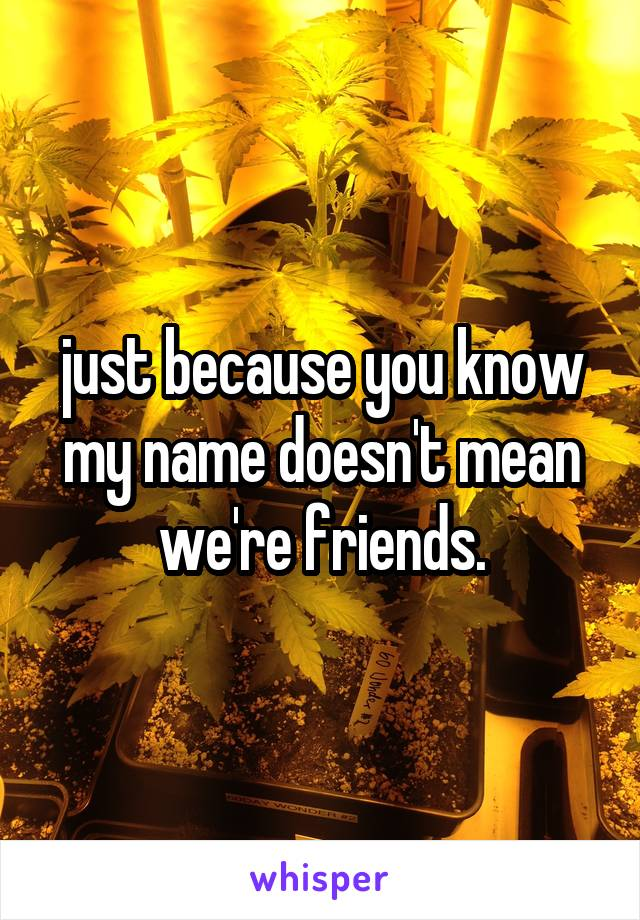 just because you know my name doesn't mean we're friends.