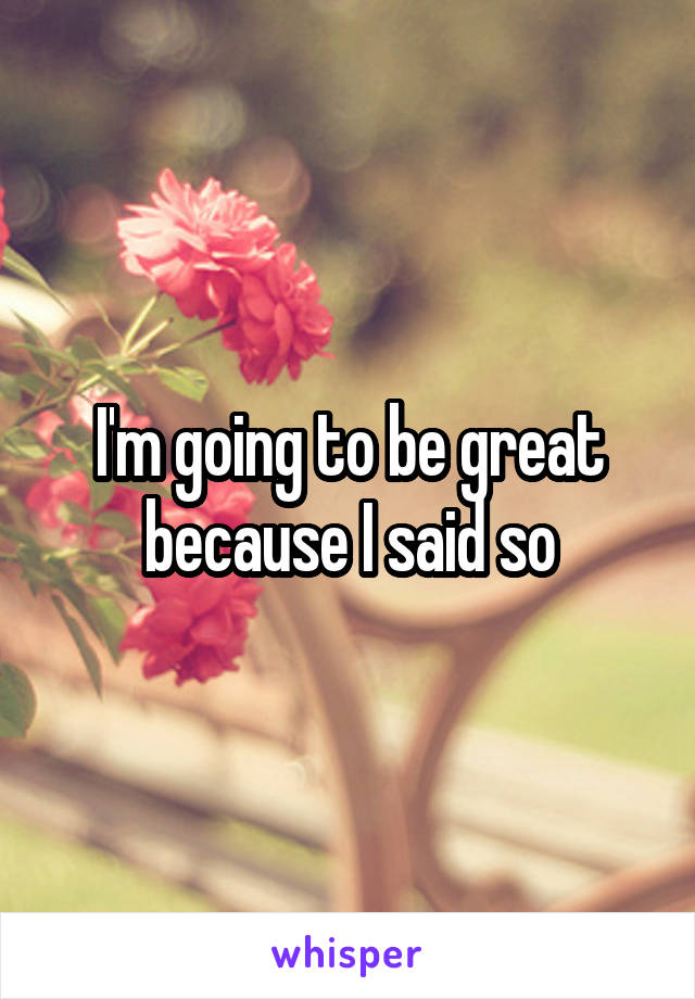 I'm going to be great because I said so