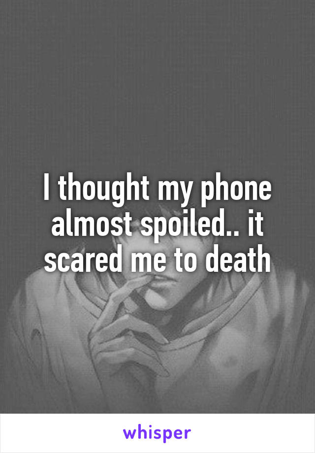 I thought my phone almost spoiled.. it scared me to death