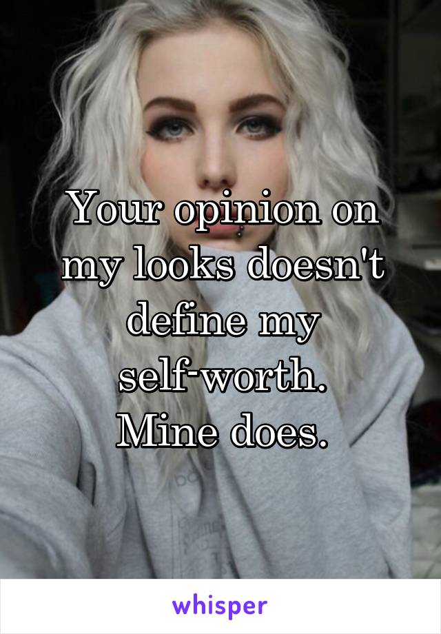 Your opinion on my looks doesn't define my self-worth. Mine does.