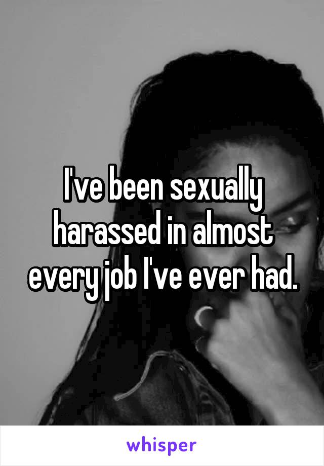 I've been sexually harassed in almost every job I've ever had.