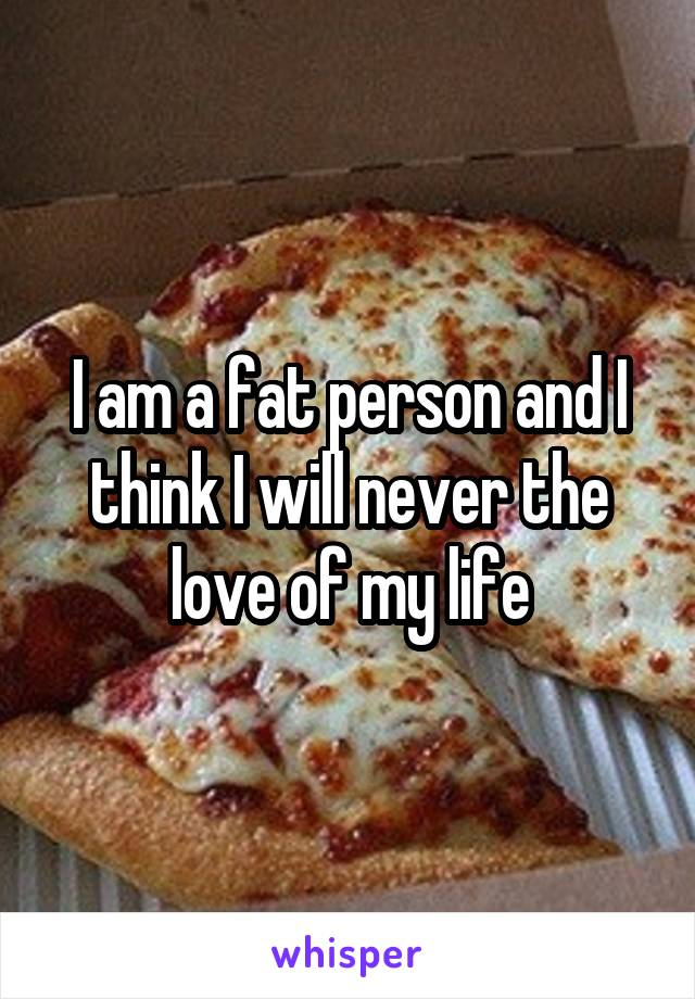 I am a fat person and I think I will never the love of my life