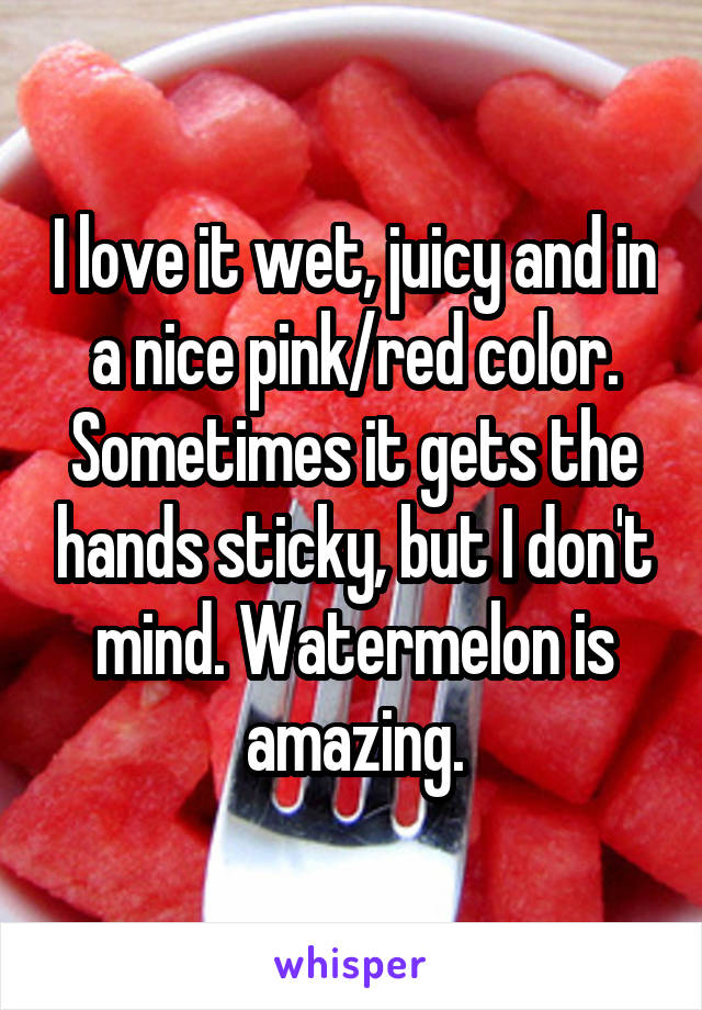 I love it wet, juicy and in a nice pink/red color. Sometimes it gets the hands sticky, but I don't mind. Watermelon is amazing.