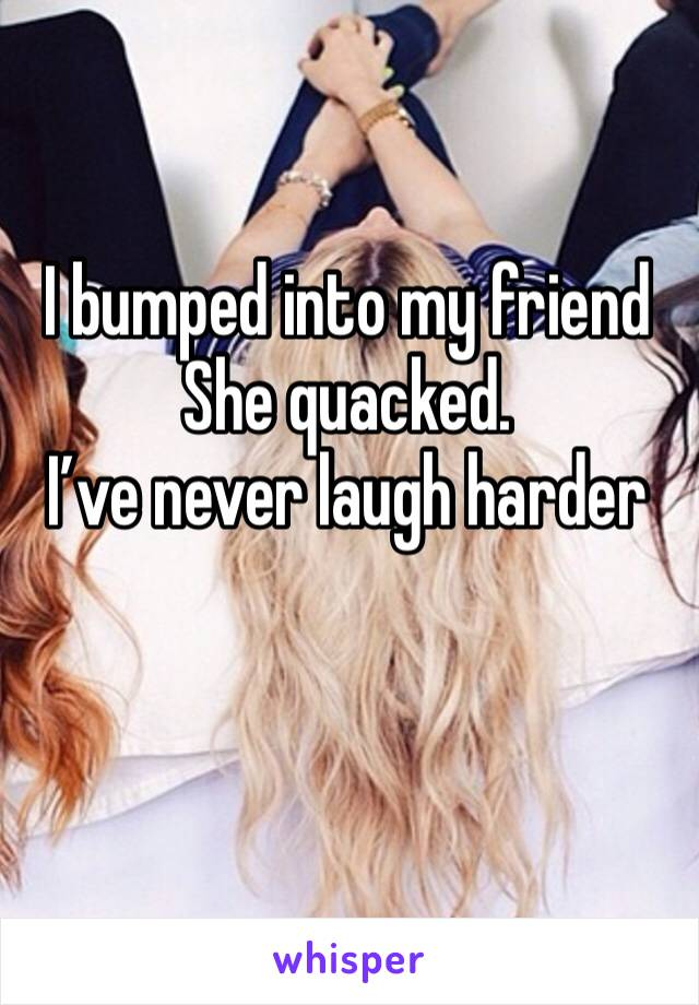 I bumped into my friend She quacked. I've never laugh harder