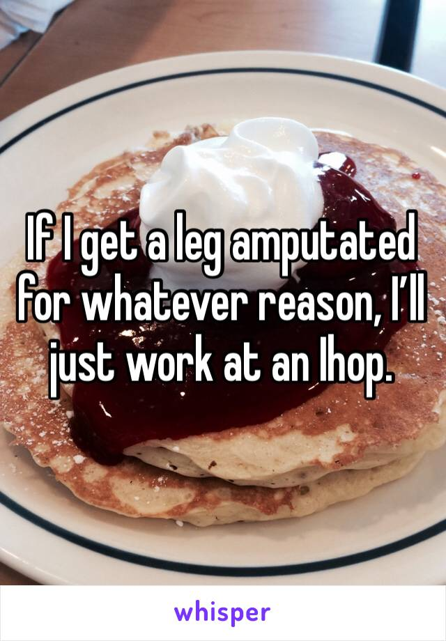 If I get a leg amputated for whatever reason, I'll just work at an Ihop.