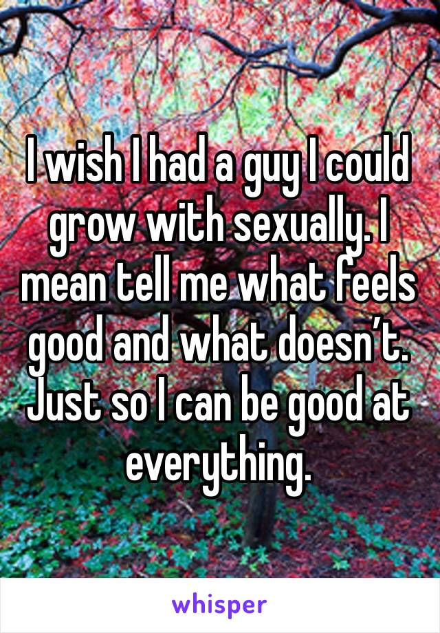 I wish I had a guy I could grow with sexually. I mean tell me what feels good and what doesn't. Just so I can be good at everything.