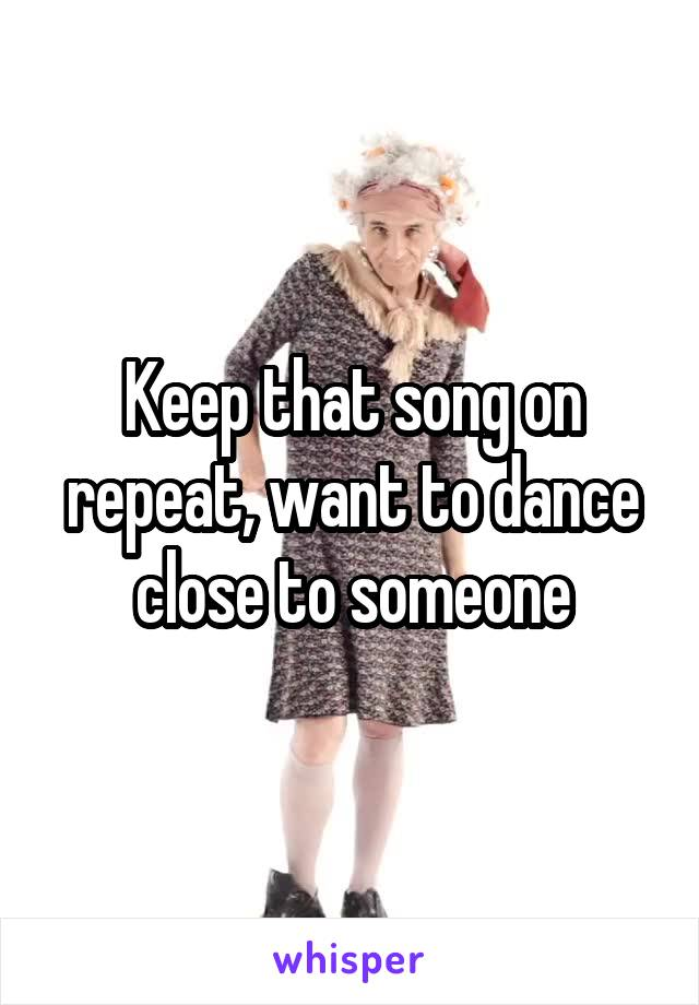 Keep that song on repeat, want to dance close to someone