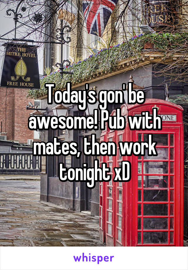 Today's gon' be awesome! Pub with mates, then work tonight xD
