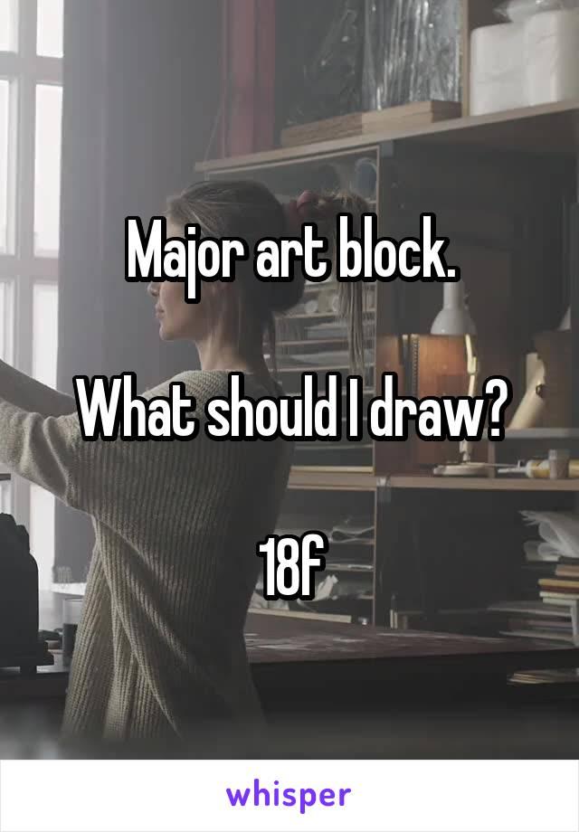 Major art block.  What should I draw?  18f