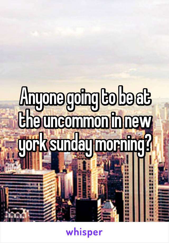 Anyone going to be at the uncommon in new york sunday morning?