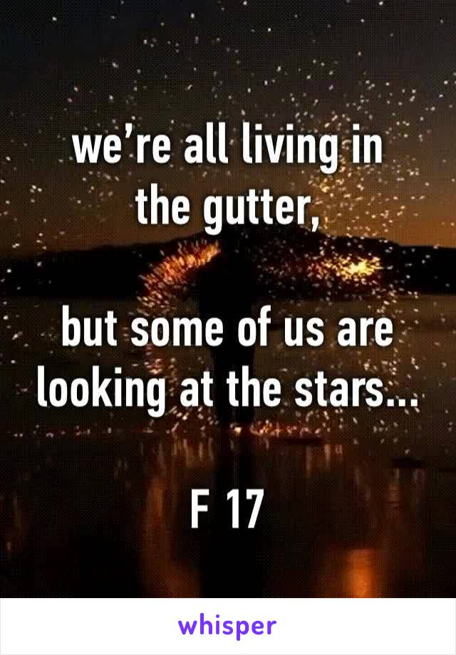 we're all living in the gutter,  but some of us are looking at the stars...  F 17