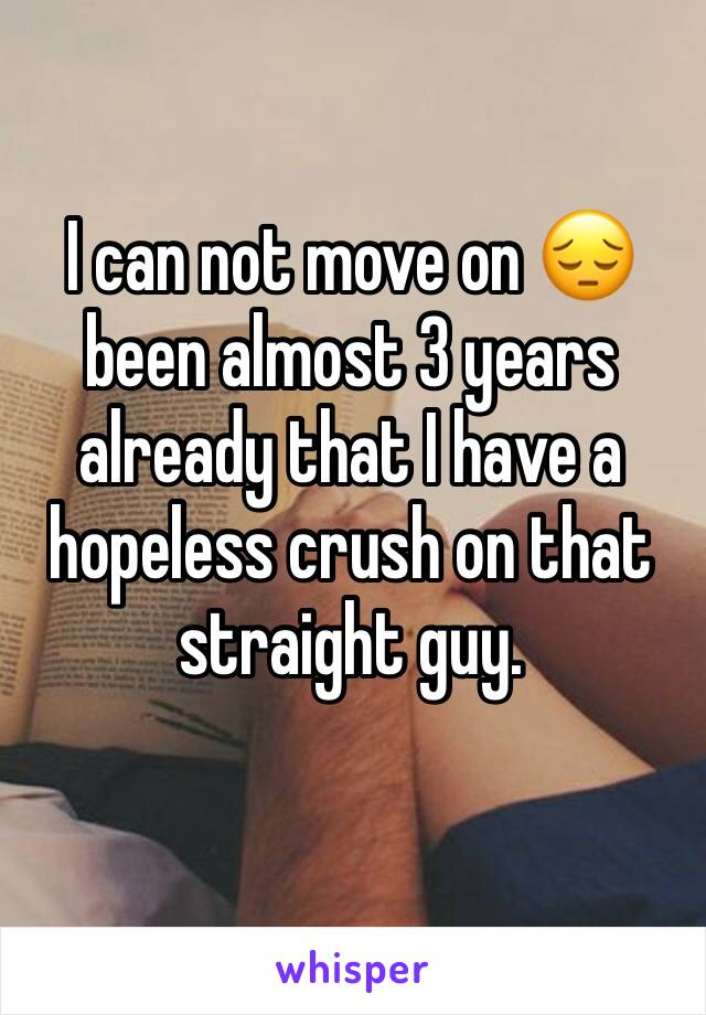 I can not move on 😔 been almost 3 years already that I have a hopeless crush on that straight guy.