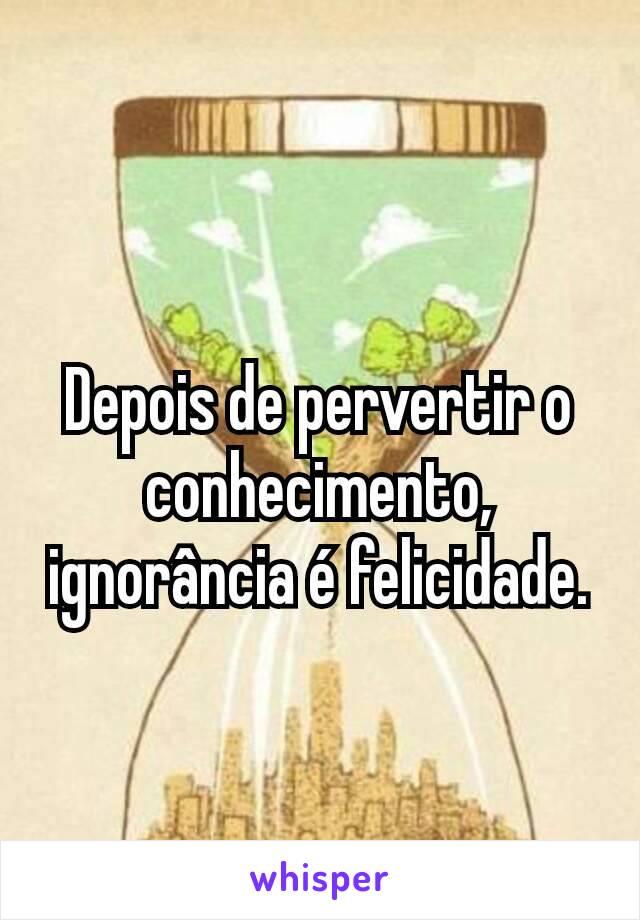 Depois de pervertir o conhecimento, ignorância é felicidade.