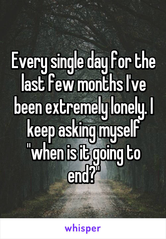 """Every single day for the last few months I've been extremely lonely. I keep asking myself """"when is it going to end?"""""""