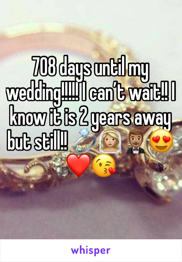 708 days until my wedding!!!!! I can't wait!! I know it is 2 years away but still!! 💍👰🏼🤵🏽😍❤️😘