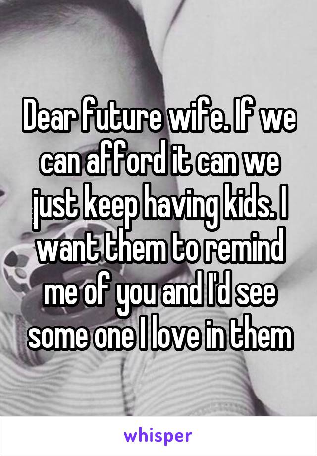 Dear future wife. If we can afford it can we just keep having kids. I want them to remind me of you and I'd see some one I love in them