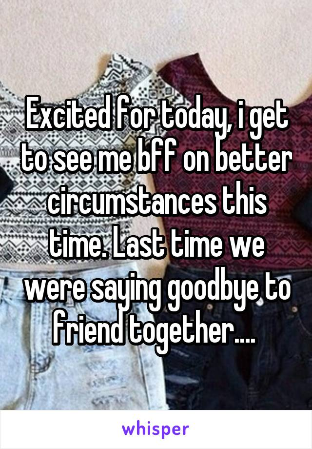 Excited for today, i get to see me bff on better circumstances this time. Last time we were saying goodbye to friend together....