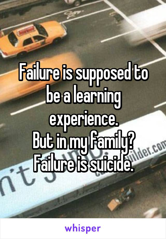 Failure is supposed to be a learning experience. But in my family? Failure is suicide.