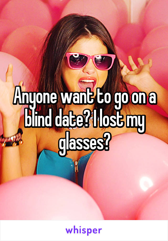 Anyone want to go on a blind date? I lost my glasses?