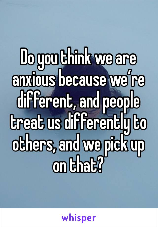 Do you think we are anxious because we're different, and people treat us differently to others, and we pick up on that?