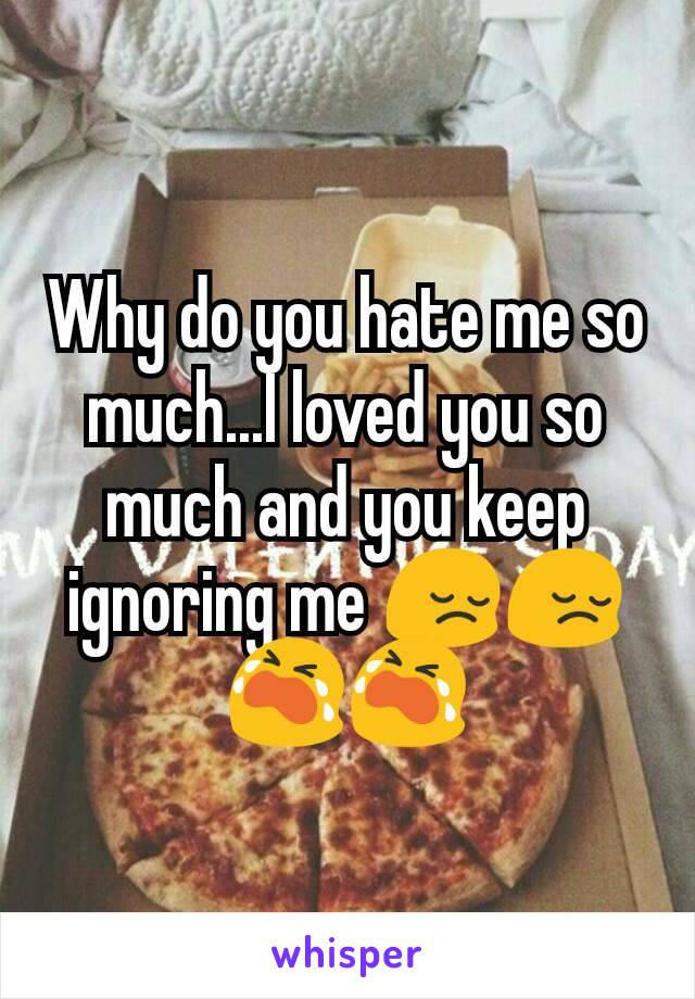 Why do you hate me so much...I loved you so much and you keep ignoring me 😔😔😭😭