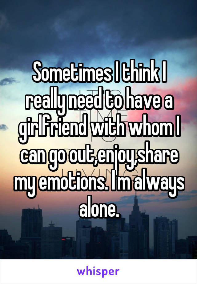 Sometimes I think I really need to have a girlfriend with whom I can go out,enjoy,share my emotions. I'm always alone.