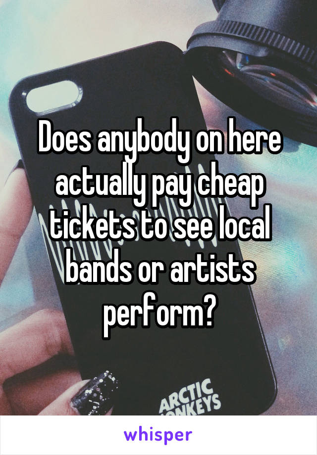 Does anybody on here actually pay cheap tickets to see local bands or artists perform?