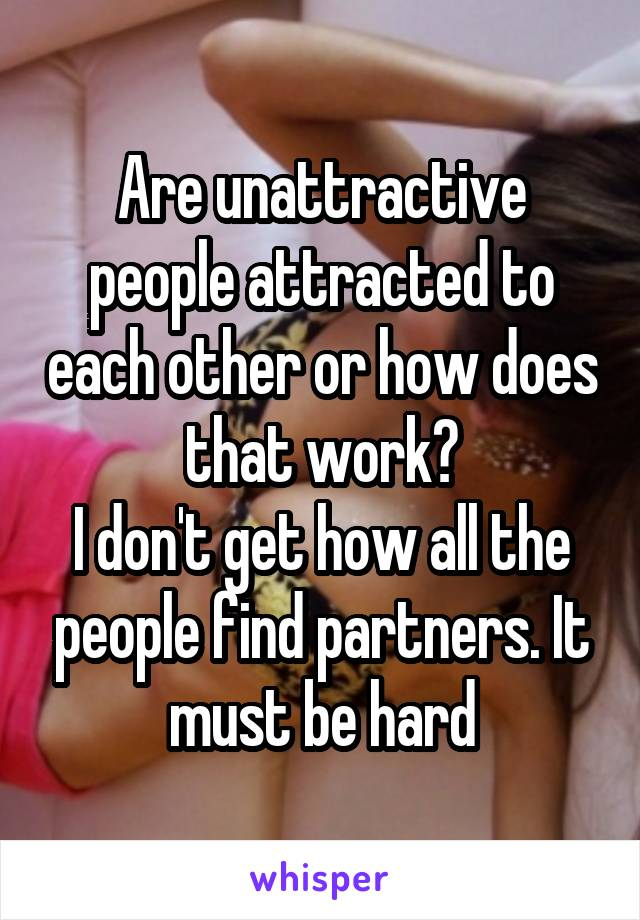 Are unattractive people attracted to each other or how does that work? I don't get how all the people find partners. It must be hard