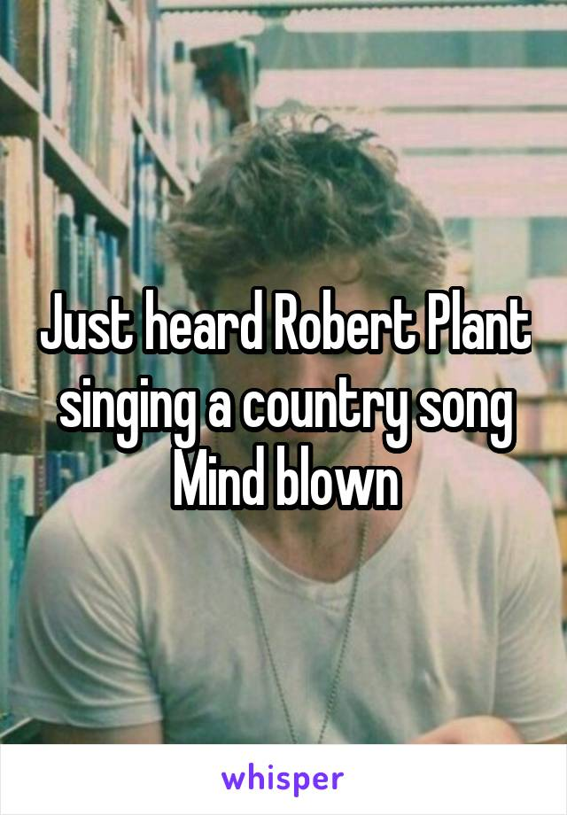 Just heard Robert Plant singing a country song Mind blown