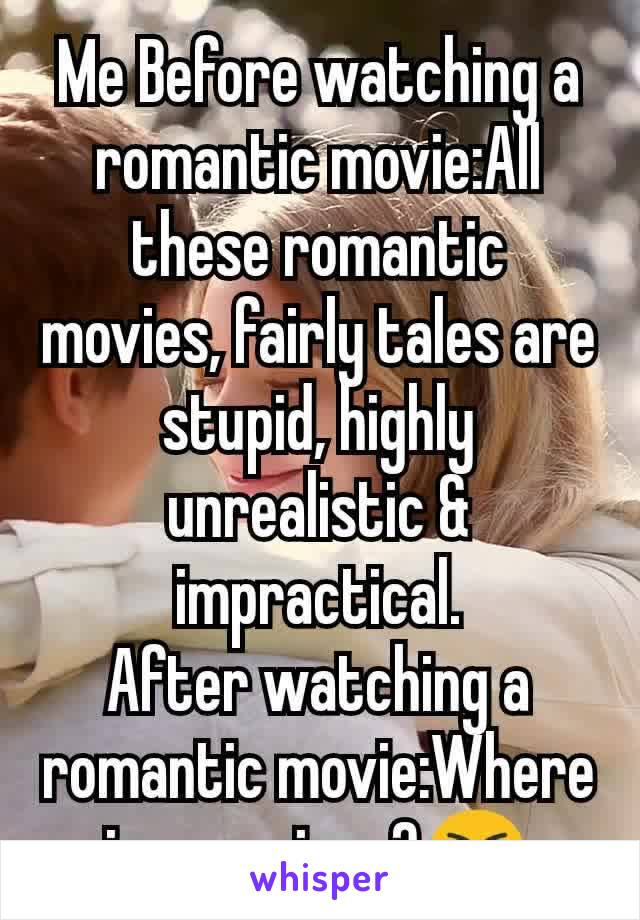 Me Before watching a romantic movie:All these romantic movies, fairly tales are stupid, highly unrealistic & impractical. After watching a romantic movie:Where is my prince?😭