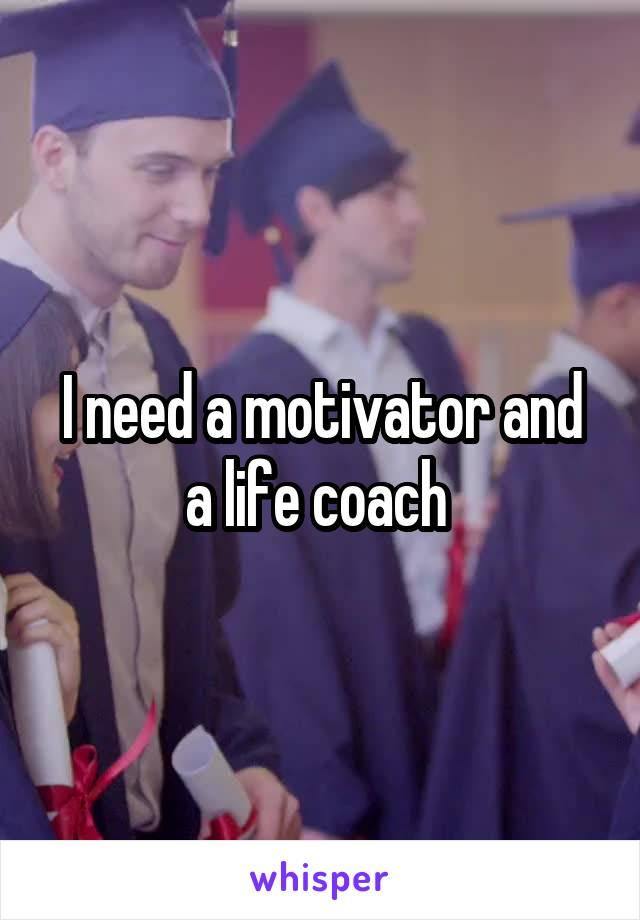 I need a motivator and a life coach