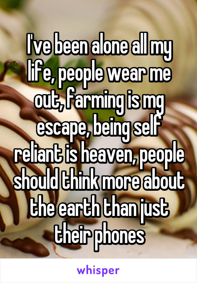 I've been alone all my life, people wear me out, farming is mg escape, being self reliant is heaven, people should think more about the earth than just their phones